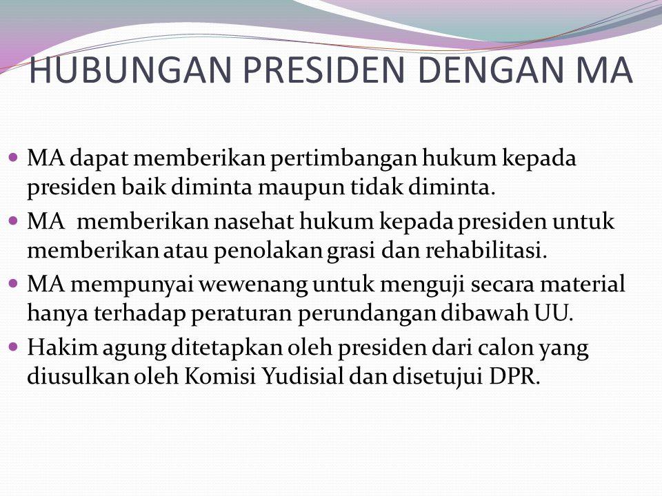 HUBUNGAN PRESIDEN DENGAN MA MA dapat memberikan pertimbangan hukum kepada presiden baik diminta maupun tidak diminta. MA memberikan nasehat hukum kepa
