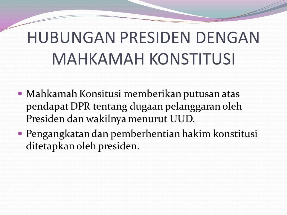 HUBUNGAN PRESIDEN DENGAN MAHKAMAH KONSTITUSI Mahkamah Konsitusi memberikan putusan atas pendapat DPR tentang dugaan pelanggaran oleh Presiden dan waki