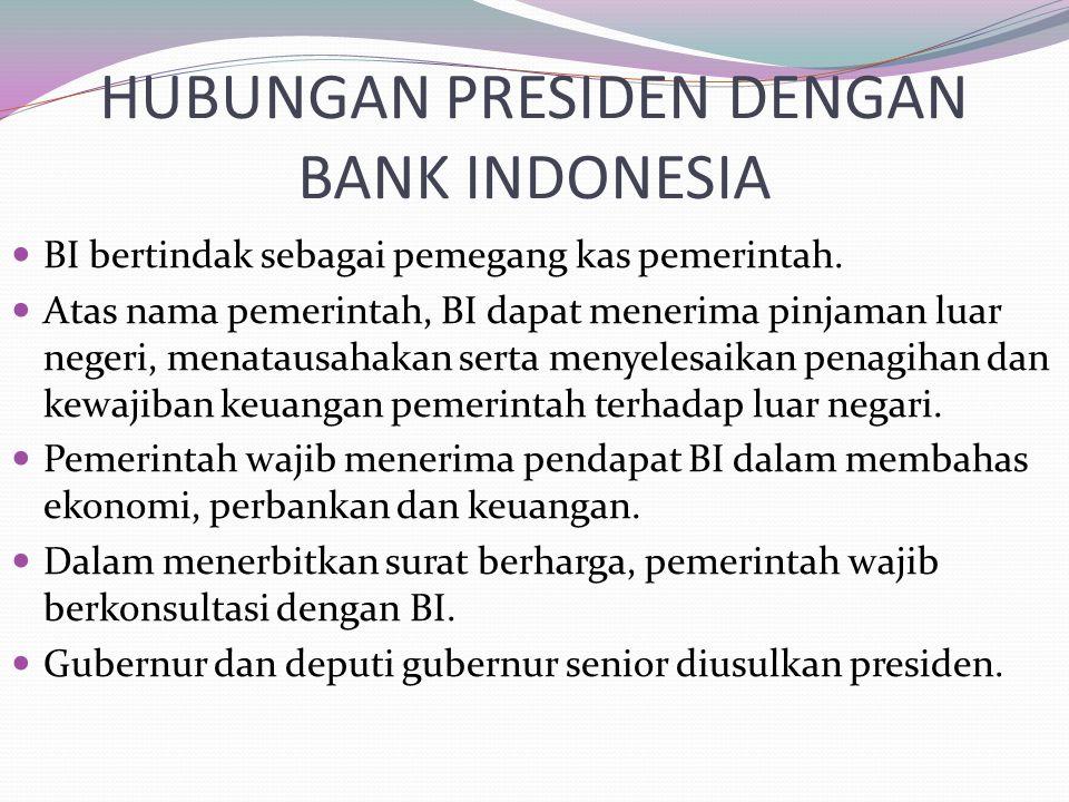 HUBUNGAN PRESIDEN DENGAN BANK INDONESIA BI bertindak sebagai pemegang kas pemerintah. Atas nama pemerintah, BI dapat menerima pinjaman luar negeri, me