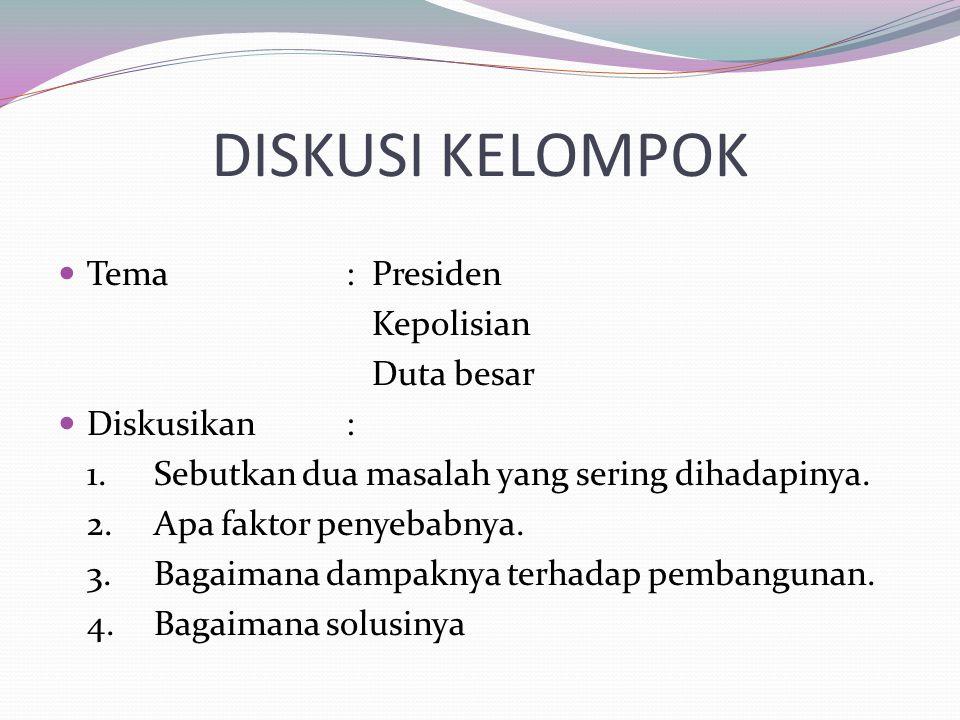 DISKUSI KELOMPOK Tema: Presiden Kepolisian Duta besar Diskusikan: 1.Sebutkan dua masalah yang sering dihadapinya. 2.Apa faktor penyebabnya. 3.Bagaiman