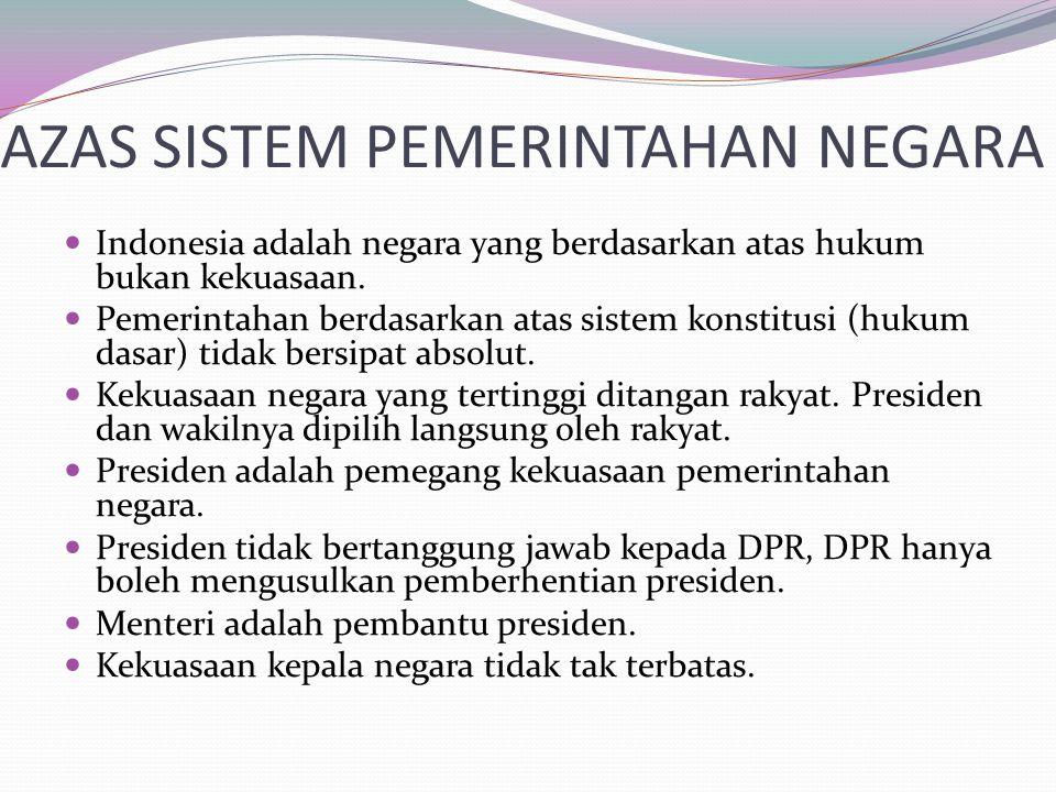 AZAS SISTEM PEMERINTAHAN NEGARA Indonesia adalah negara yang berdasarkan atas hukum bukan kekuasaan. Pemerintahan berdasarkan atas sistem konstitusi (