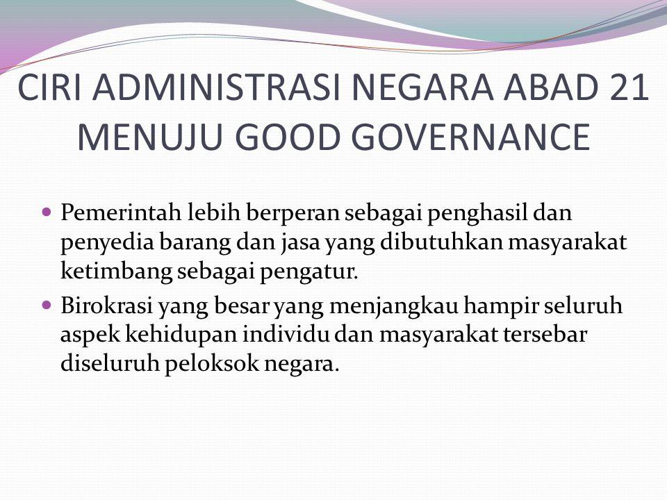 CIRI ADMINISTRASI NEGARA ABAD 21 MENUJU GOOD GOVERNANCE Pemerintah lebih berperan sebagai penghasil dan penyedia barang dan jasa yang dibutuhkan masya