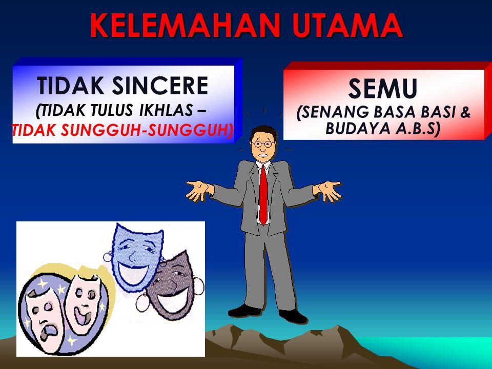 TIDAK SINCERE (TIDAK TULUS IKHLAS – TIDAK SUNGGUH-SUNGGUH) SEMU (SENANG BASA BASI & BUDAYA A.B.S) KELEMAHAN UTAMA