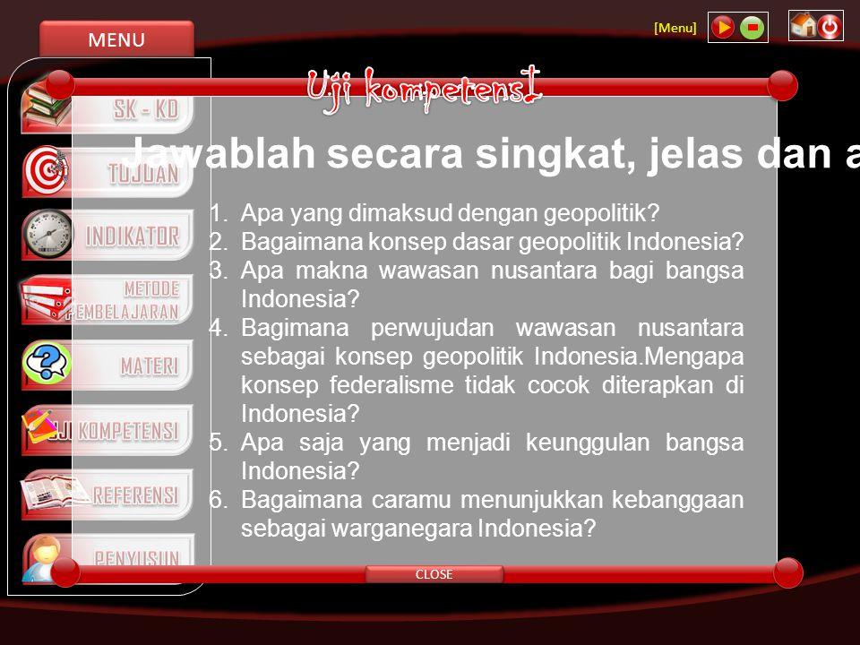MENU [Menu] CLOSE Jawablah secara singkat, jelas dan akurat! 1. Apa yang dimaksud dengan geopolitik? 2. Bagaimana konsep dasar geopolitik Indonesia? 3