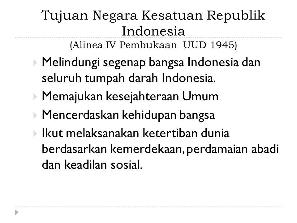 Tujuan Negara Kesatuan Republik Indonesia (Alinea IV Pembukaan UUD 1945)  Melindungi segenap bangsa Indonesia dan seluruh tumpah darah Indonesia.  M