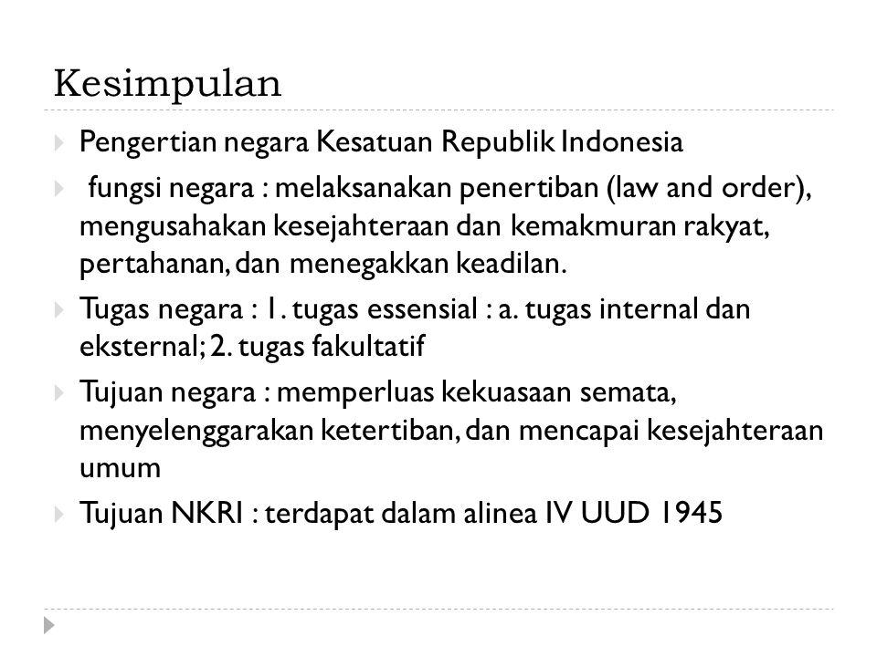 Kesimpulan  Pengertian negara Kesatuan Republik Indonesia  fungsi negara : melaksanakan penertiban (law and order), mengusahakan kesejahteraan dan kemakmuran rakyat, pertahanan, dan menegakkan keadilan.