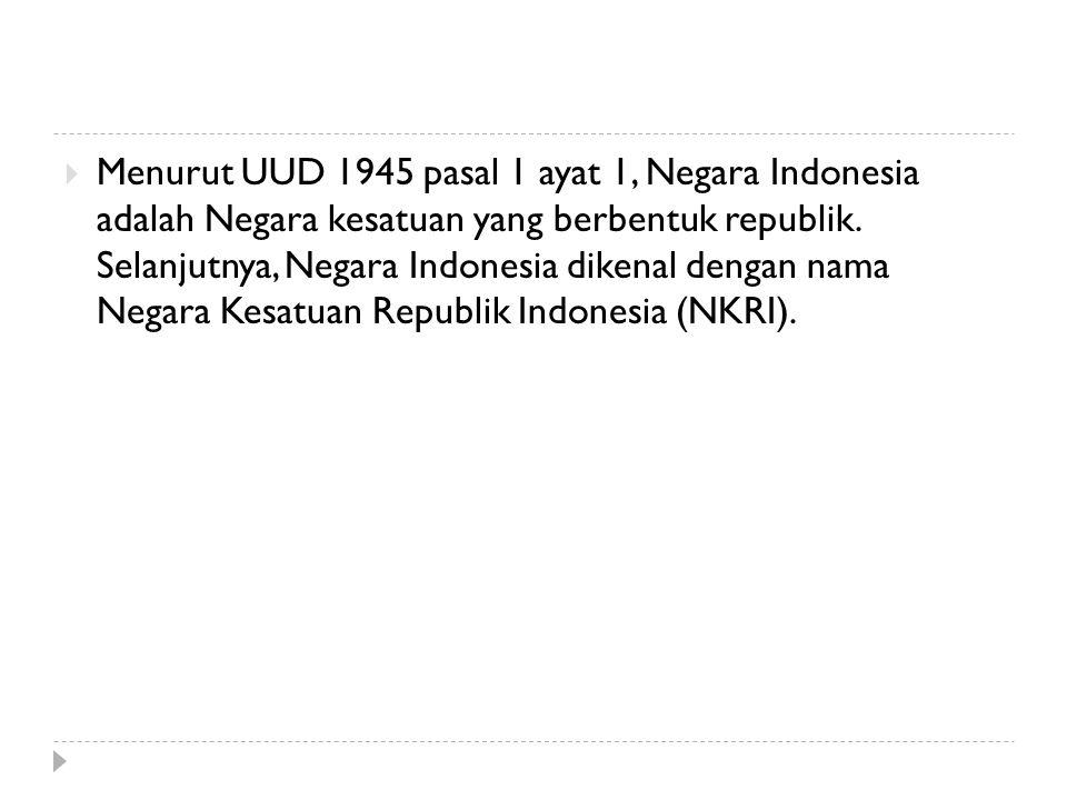  Menurut UUD 1945 pasal 1 ayat 1, Negara Indonesia adalah Negara kesatuan yang berbentuk republik. Selanjutnya, Negara Indonesia dikenal dengan nama