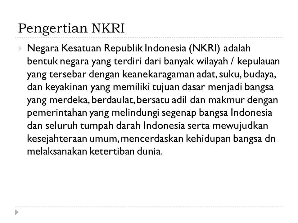 Pengertian NKRI  Negara Kesatuan Republik Indonesia (NKRI) adalah bentuk negara yang terdiri dari banyak wilayah / kepulauan yang tersebar dengan keanekaragaman adat, suku, budaya, dan keyakinan yang memiliki tujuan dasar menjadi bangsa yang merdeka, berdaulat, bersatu adil dan makmur dengan pemerintahan yang melindungi segenap bangsa Indonesia dan seluruh tumpah darah Indonesia serta mewujudkan kesejahteraan umum, mencerdaskan kehidupan bangsa dn melaksanakan ketertiban dunia.