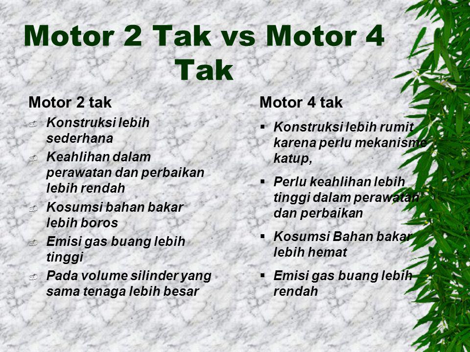 Motor 2 Tak vs Motor 4 Tak Motor 2 tak  Konstruksi lebih sederhana  Keahlihan dalam perawatan dan perbaikan lebih rendah  Kosumsi bahan bakar lebih boros  Emisi gas buang lebih tinggi  Pada volume silinder yang sama tenaga lebih besar Motor 4 tak  Konstruksi lebih rumit karena perlu mekanisme katup,  Perlu keahlihan lebih tinggi dalam perawatan dan perbaikan  Kosumsi Bahan bakar lebih hemat  Emisi gas buang lebih rendah