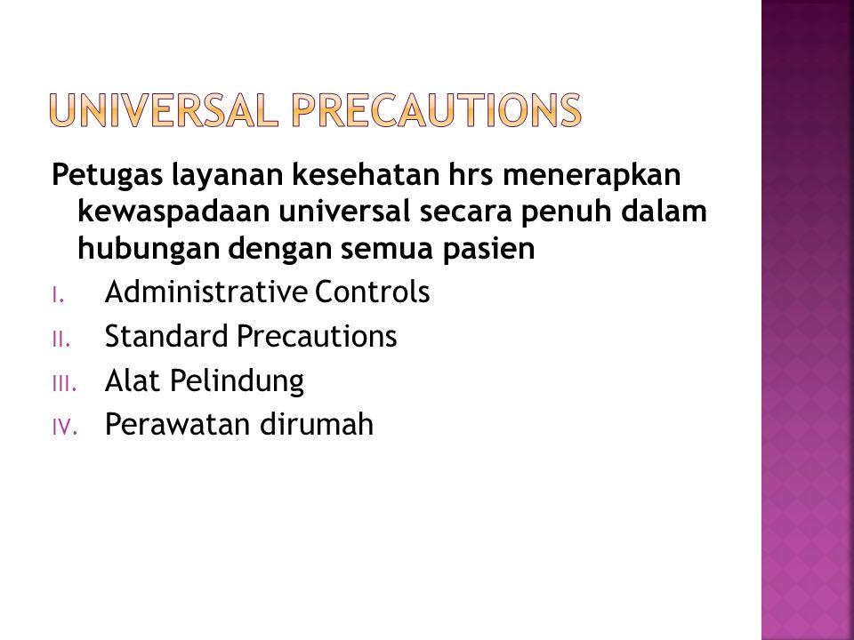 Petugas layanan kesehatan hrs menerapkan kewaspadaan universal secara penuh dalam hubungan dengan semua pasien I. Administrative Controls II. Standard