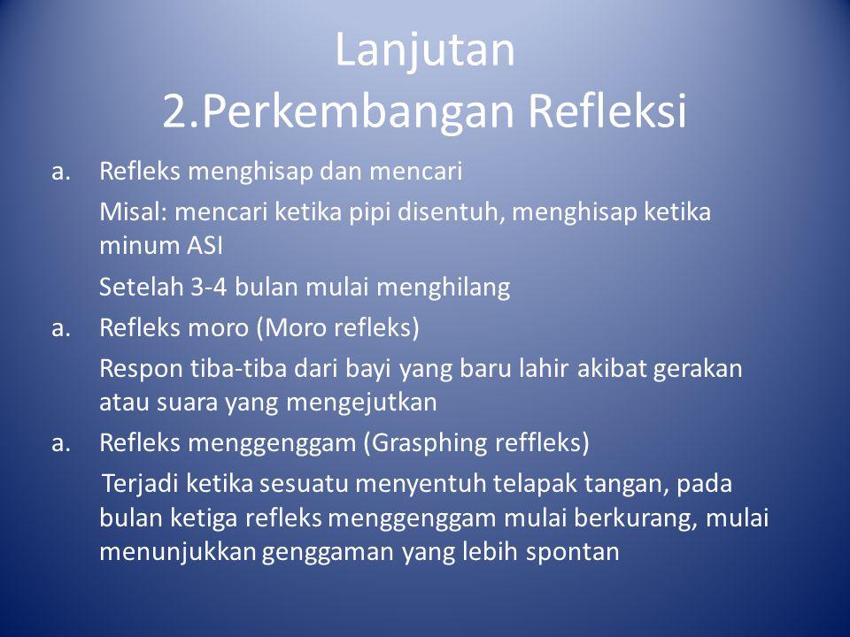 Lanjutan 2.Perkembangan Refleksi a.Refleks menghisap dan mencari Misal: mencari ketika pipi disentuh, menghisap ketika minum ASI Setelah 3-4 bulan mul