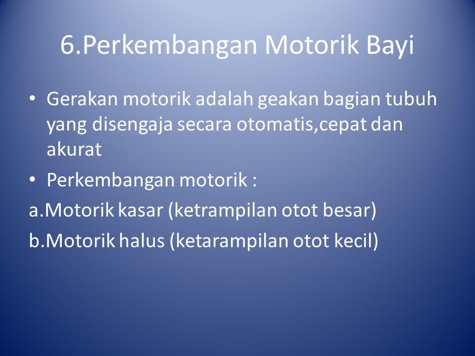 6.Perkembangan Motorik Bayi Gerakan motorik adalah geakan bagian tubuh yang disengaja secara otomatis,cepat dan akurat Perkembangan motorik : a.Motori