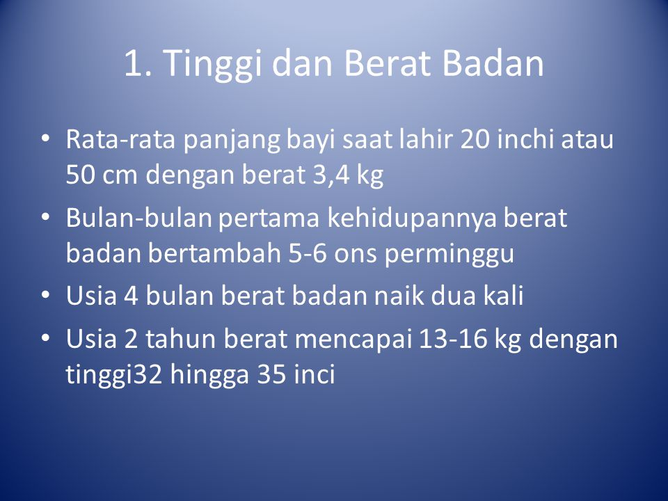 1. Tinggi dan Berat Badan Rata-rata panjang bayi saat lahir 20 inchi atau 50 cm dengan berat 3,4 kg Bulan-bulan pertama kehidupannya berat badan berta