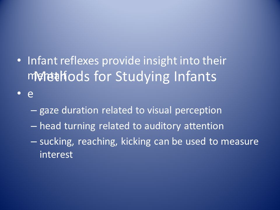 Methods for Studying Infants Infant reflexes provide insight into their mentaif e – gaze duration related to visual perception – head turning related
