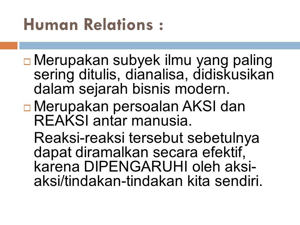 Human Relations :  Merupakan subyek ilmu yang paling sering ditulis, dianalisa, didiskusikan dalam sejarah bisnis modern.  Merupakan persoalan AKSI