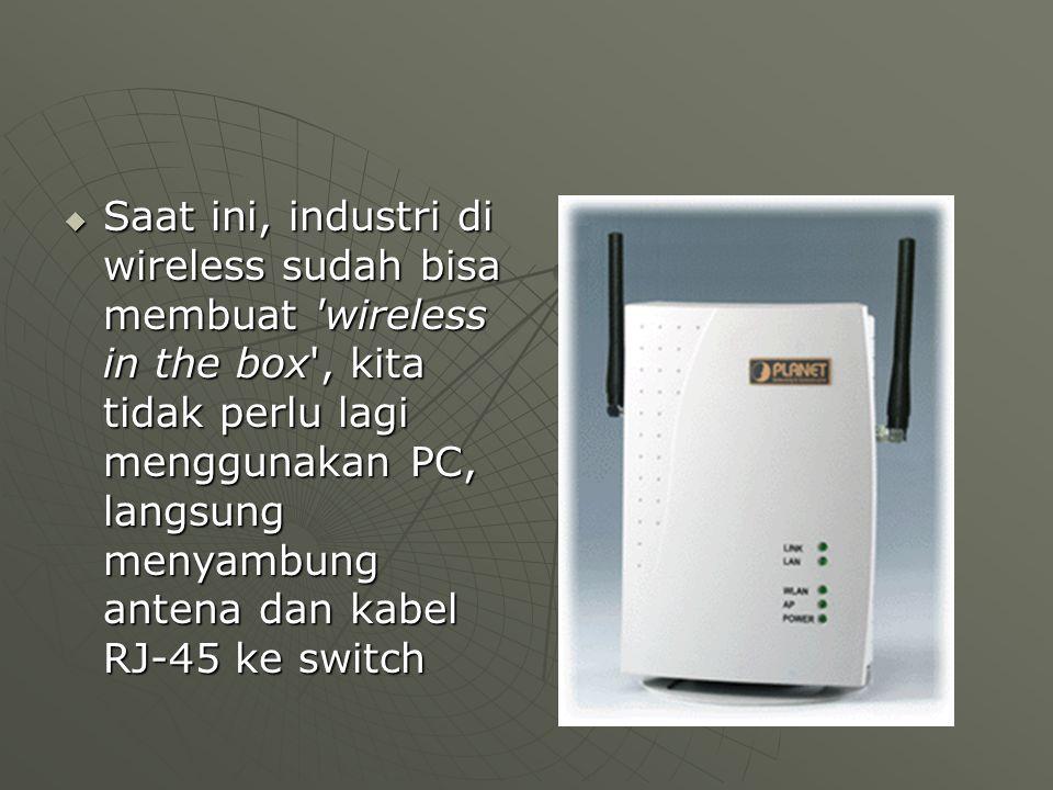  Saat ini, industri di wireless sudah bisa membuat wireless in the box , kita tidak perlu lagi menggunakan PC, langsung menyambung antena dan kabel RJ-45 ke switch