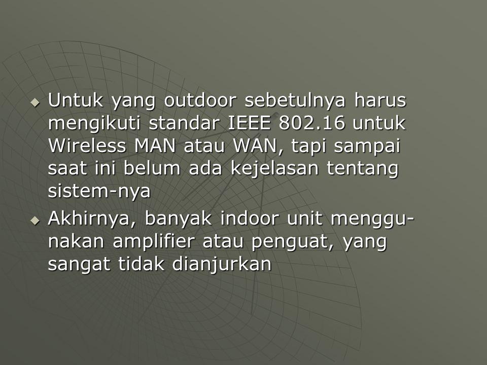  Untuk yang outdoor sebetulnya harus mengikuti standar IEEE 802.16 untuk Wireless MAN atau WAN, tapi sampai saat ini belum ada kejelasan tentang sistem-nya  Akhirnya, banyak indoor unit menggu- nakan amplifier atau penguat, yang sangat tidak dianjurkan