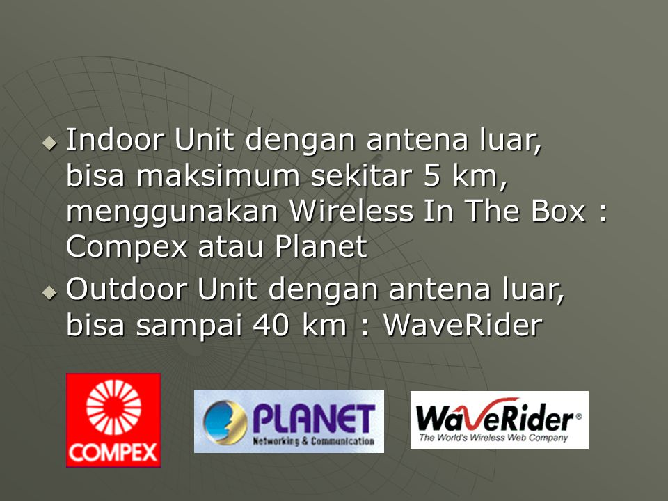  Indoor Unit dengan antena luar, bisa maksimum sekitar 5 km, menggunakan Wireless In The Box : Compex atau Planet  Outdoor Unit dengan antena luar, bisa sampai 40 km : WaveRider