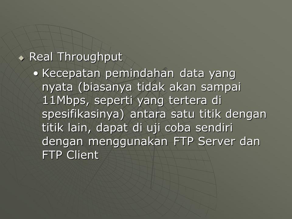 Real Throughput Kecepatan pemindahan data yang nyata (biasanya tidak akan sampai 11Mbps, seperti yang tertera di spesifikasinya) antara satu titik dengan titik lain, dapat di uji coba sendiri dengan menggunakan FTP Server dan FTP ClientKecepatan pemindahan data yang nyata (biasanya tidak akan sampai 11Mbps, seperti yang tertera di spesifikasinya) antara satu titik dengan titik lain, dapat di uji coba sendiri dengan menggunakan FTP Server dan FTP Client