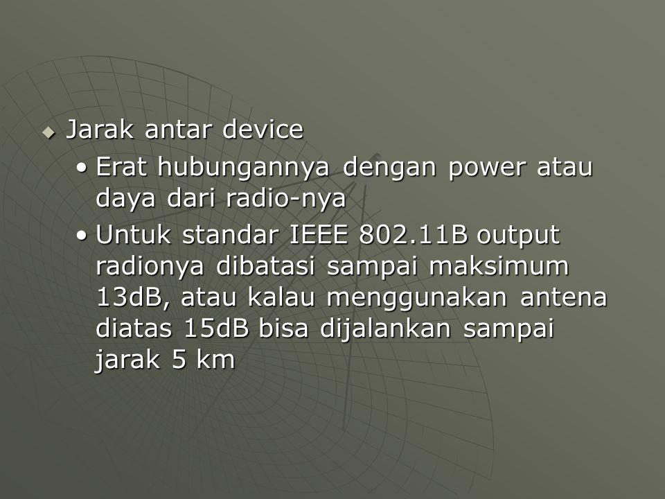  Jarak antar device Erat hubungannya dengan power atau daya dari radio-nyaErat hubungannya dengan power atau daya dari radio-nya Untuk standar IEEE 802.11B output radionya dibatasi sampai maksimum 13dB, atau kalau menggunakan antena diatas 15dB bisa dijalankan sampai jarak 5 kmUntuk standar IEEE 802.11B output radionya dibatasi sampai maksimum 13dB, atau kalau menggunakan antena diatas 15dB bisa dijalankan sampai jarak 5 km