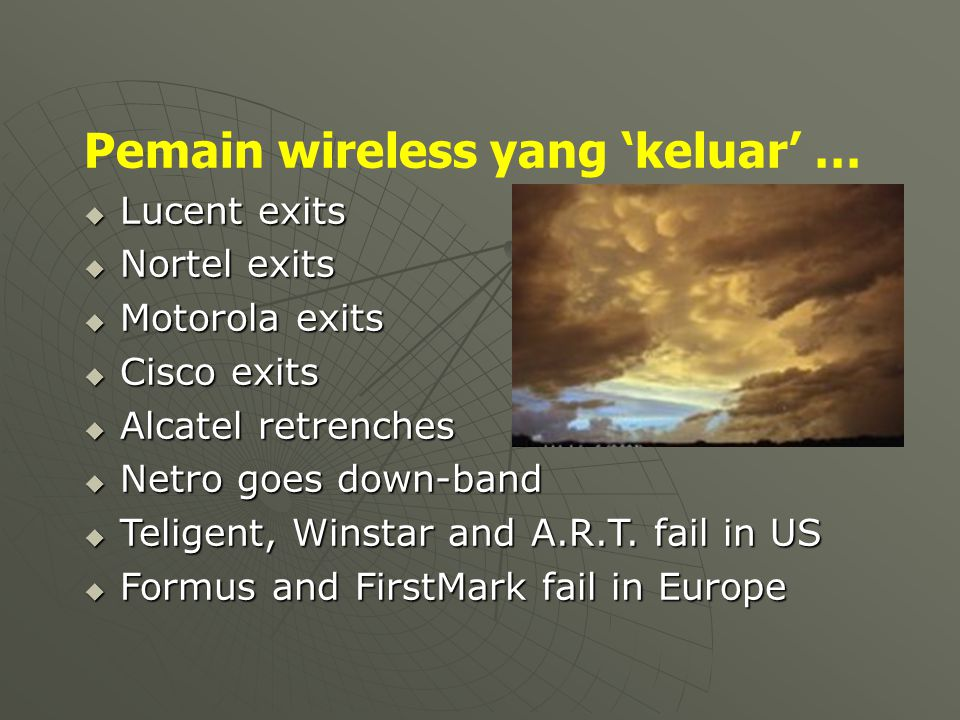 Pemain wireless yang 'keluar' …  Lucent exits  Nortel exits  Motorola exits  Cisco exits  Alcatel retrenches  Netro goes down-band  Teligent, W