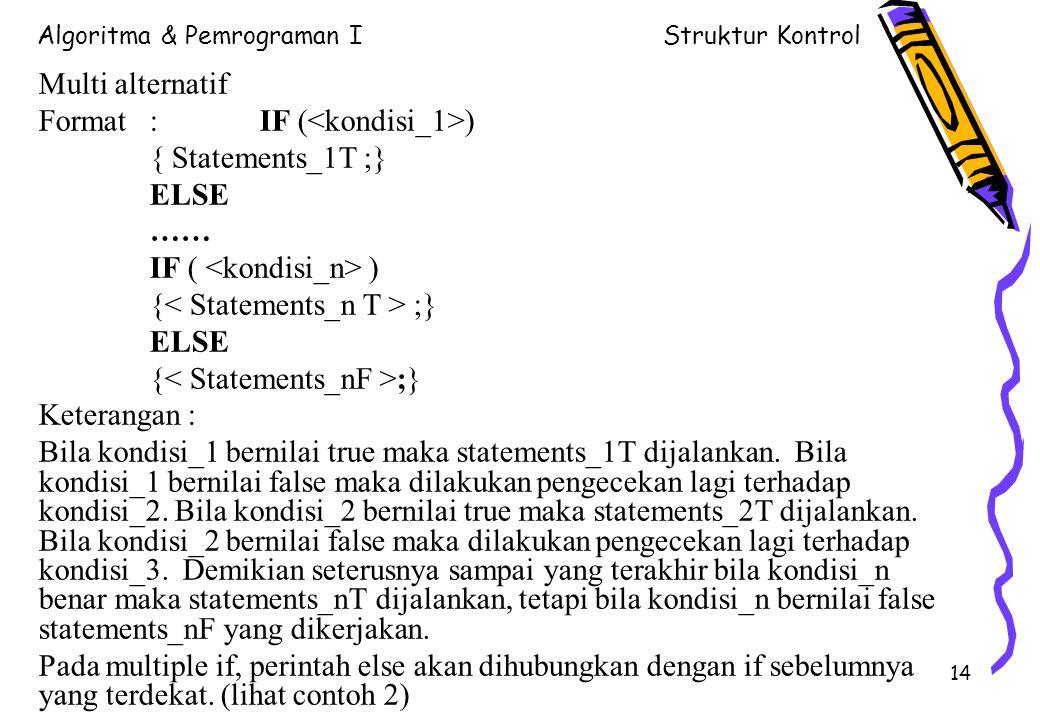 Algoritma & Pemrograman IStruktur Kontrol 14 Multi alternatif Format : IF ( ) { Statements_1T ;} ELSE …… IF ( ) { ;} ELSE { ;} Keterangan : Bila kondisi_1 bernilai true maka statements_1T dijalankan.