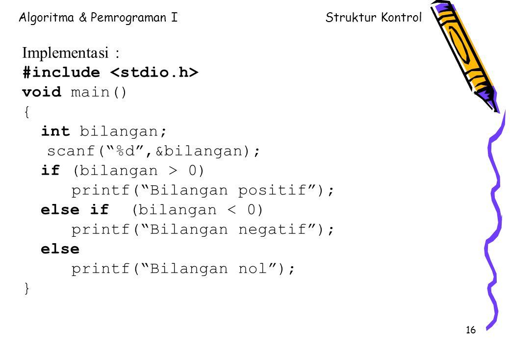 Algoritma & Pemrograman IStruktur Kontrol 16 Implementasi : #include void main() { int bilangan; scanf( %d ,&bilangan); if (bilangan > 0) printf( Bilangan positif ); else if (bilangan < 0) printf( Bilangan negatif ); else printf( Bilangan nol ); }