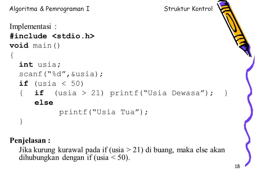 Algoritma & Pemrograman IStruktur Kontrol 18 Implementasi : #include void main() { int usia; scanf( %d ,&usia); if (usia < 50) { if (usia > 21) printf( Usia Dewasa ); } else printf( Usia Tua ); } Penjelasan : Jika kurung kurawal pada if (usia > 21) di buang, maka else akan dihubungkan dengan if (usia < 50).