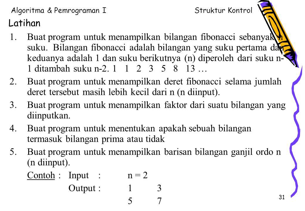 Algoritma & Pemrograman IStruktur Kontrol 31 Latihan 1.Buat program untuk menampilkan bilangan fibonacci sebanyak n suku. Bilangan fibonacci adalah bi