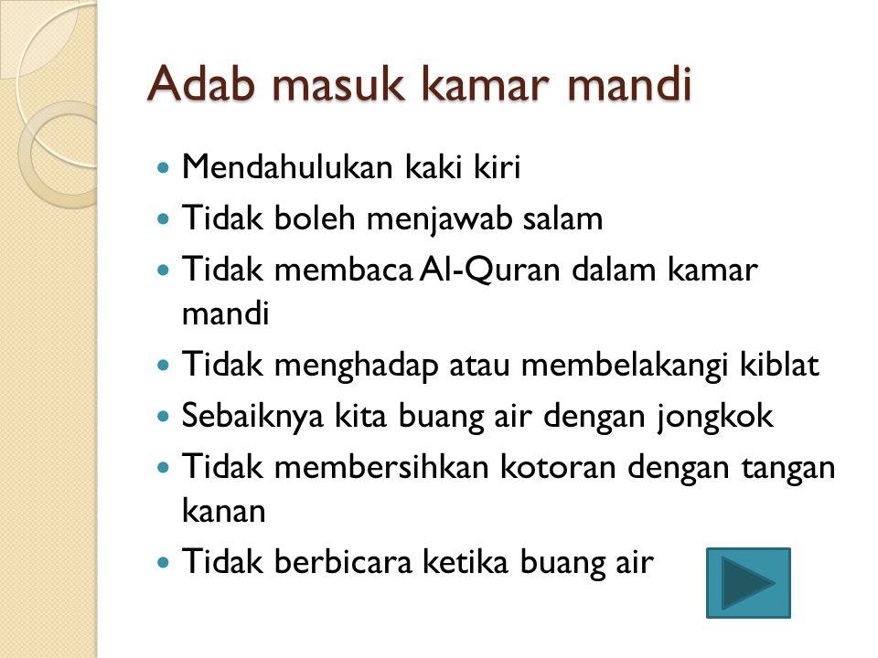 Adab masuk kamar mandi Mendahulukan kaki kiri Tidak boleh menjawab salam Tidak membaca Al-Quran dalam kamar mandi Tidak menghadap atau membelakangi kiblat Sebaiknya kita buang air dengan jongkok Tidak membersihkan kotoran dengan tangan kanan Tidak berbicara ketika buang air
