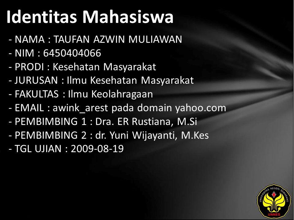 Identitas Mahasiswa - NAMA : TAUFAN AZWIN MULIAWAN - NIM : 6450404066 - PRODI : Kesehatan Masyarakat - JURUSAN : Ilmu Kesehatan Masyarakat - FAKULTAS : Ilmu Keolahragaan - EMAIL : awink_arest pada domain yahoo.com - PEMBIMBING 1 : Dra.
