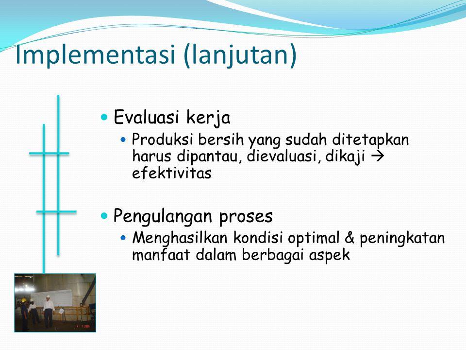 Implementasi (lanjutan) Evaluasi kerja Produksi bersih yang sudah ditetapkan harus dipantau, dievaluasi, dikaji  efektivitas Pengulangan proses Mengh