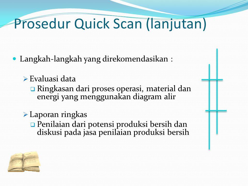 Prosedur Quick Scan (lanjutan) Langkah-langkah yang direkomendasikan :  Evaluasi data  Ringkasan dari proses operasi, material dan energi yang mengg