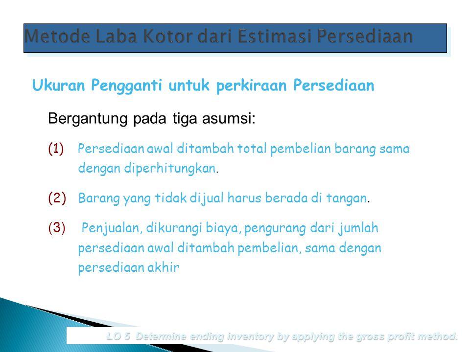 Bergantung pada tiga asumsi: LO 5 Determine ending inventory by applying the gross profit method. Ukuran Pengganti untuk perkiraan Persediaan (1)Perse
