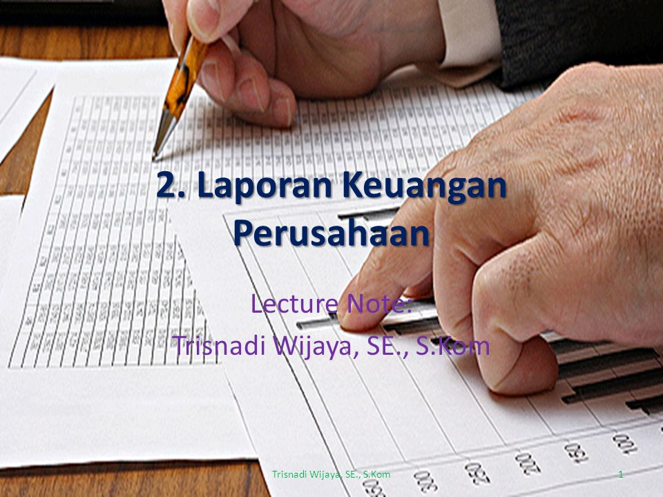 2. Laporan Keuangan Perusahaan Lecture Note: Trisnadi Wijaya, SE., S.Kom 1