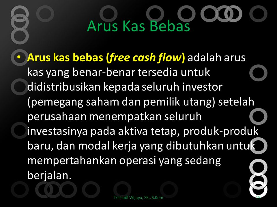 Arus Kas Bebas Arus kas bebas (free cash flow) adalah arus kas yang benar-benar tersedia untuk didistribusikan kepada seluruh investor (pemegang saham