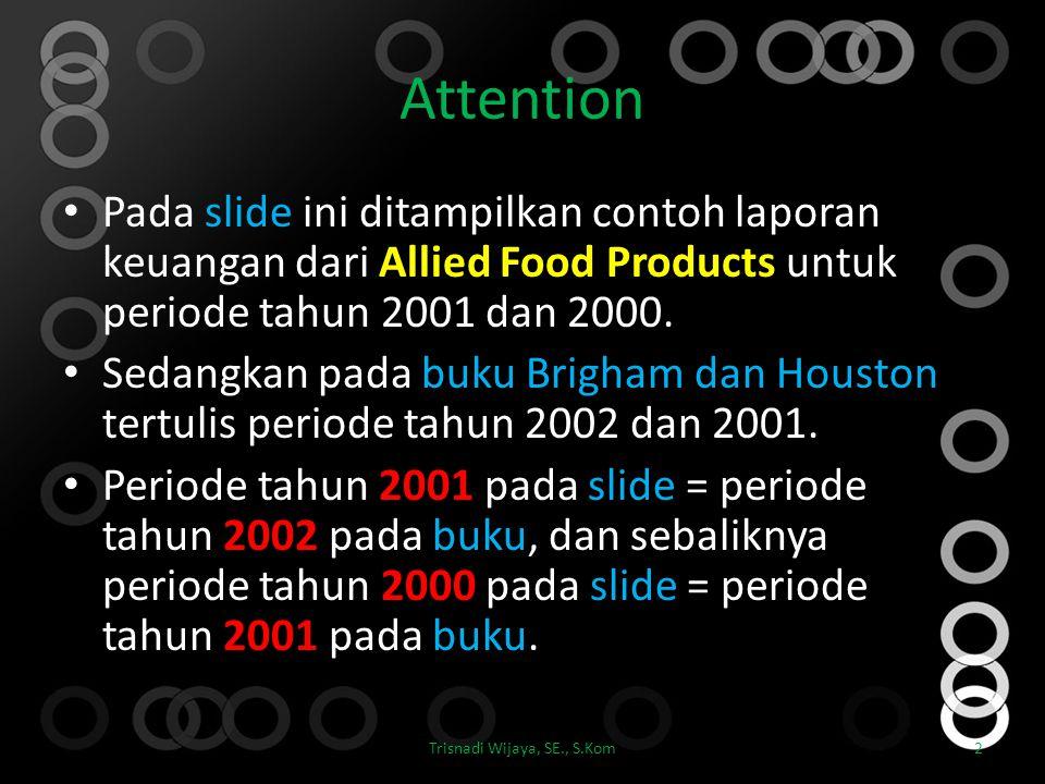 Attention Pada slide ini ditampilkan contoh laporan keuangan dari Allied Food Products untuk periode tahun 2001 dan 2000. Sedangkan pada buku Brigham