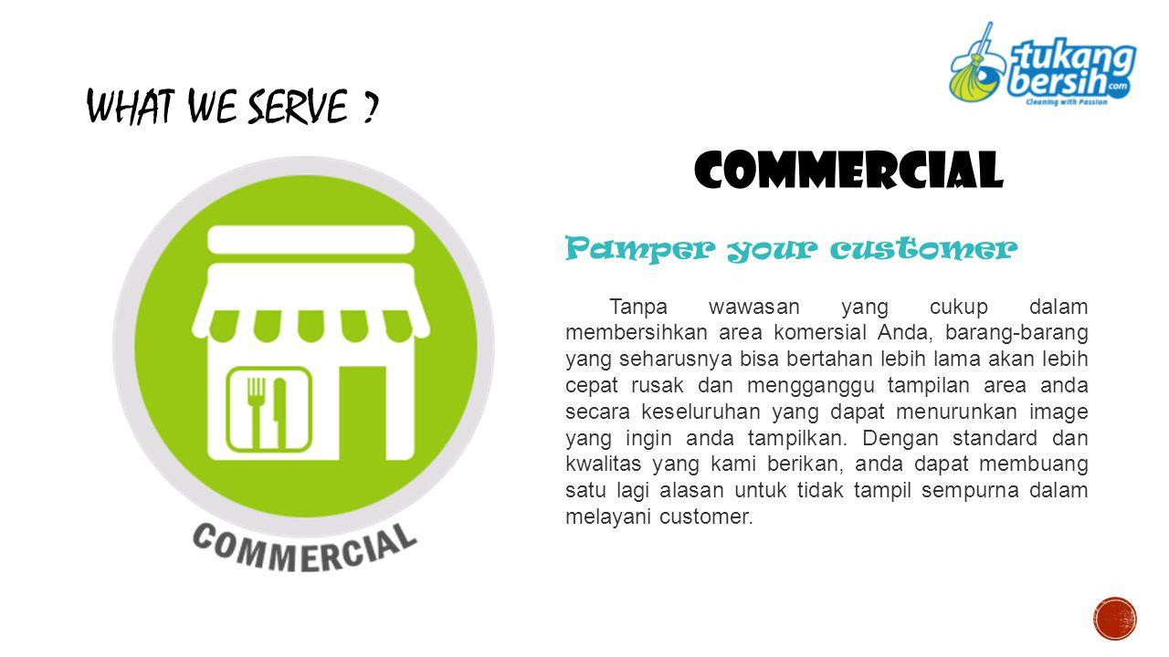 WHAT WE SERVE ? COMMERCIAL Pamper your customer Tanpa wawasan yang cukup dalam membersihkan area komersial Anda, barang-barang yang seharusnya bisa be