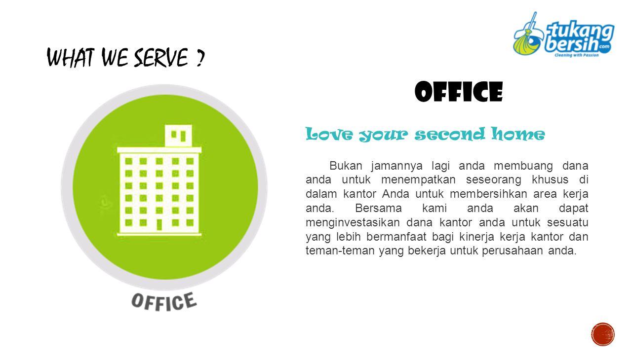 WHAT WE SERVE ? OFFICE Love your second home Bukan jamannya lagi anda membuang dana anda untuk menempatkan seseorang khusus di dalam kantor Anda untuk