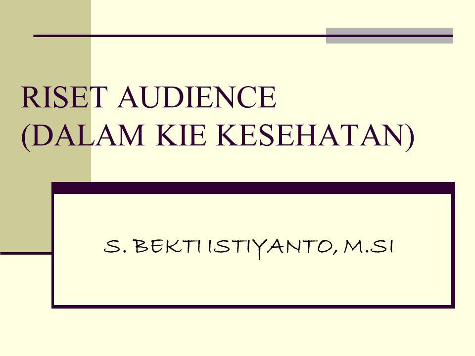 RISET AUDIENCE (DALAM KIE KESEHATAN) S. BEKTI ISTIYANTO, M.SI