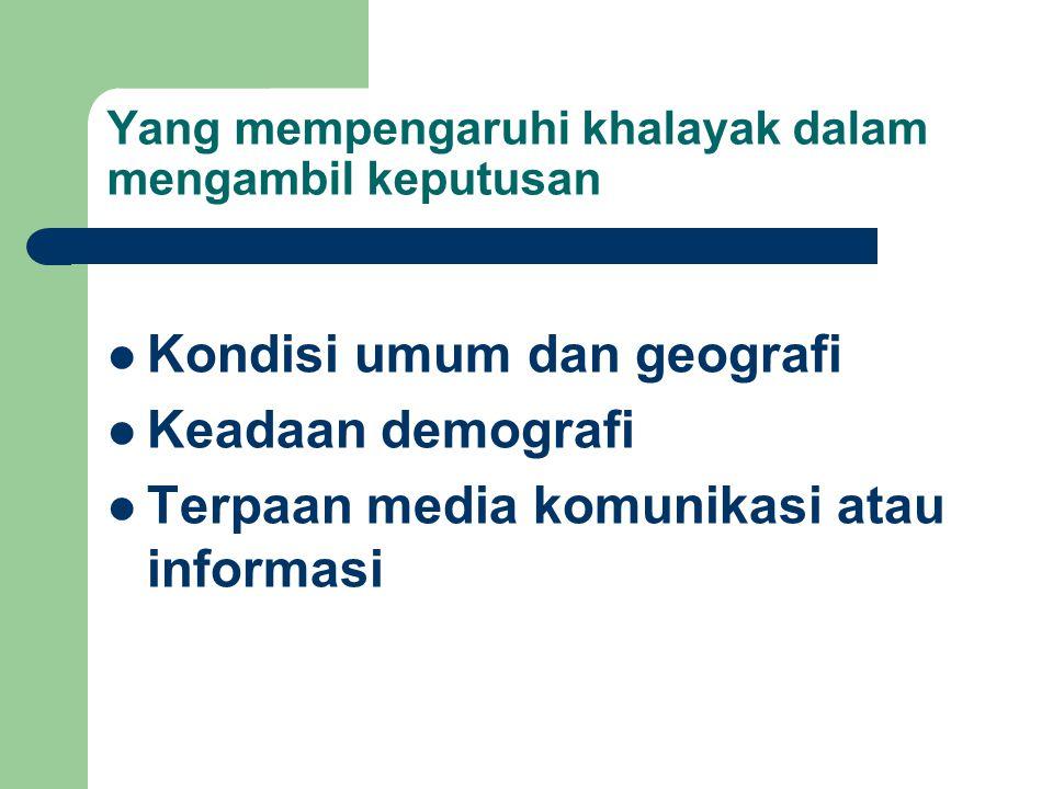 Yang mempengaruhi khalayak dalam mengambil keputusan Kondisi umum dan geografi Keadaan demografi Terpaan media komunikasi atau informasi