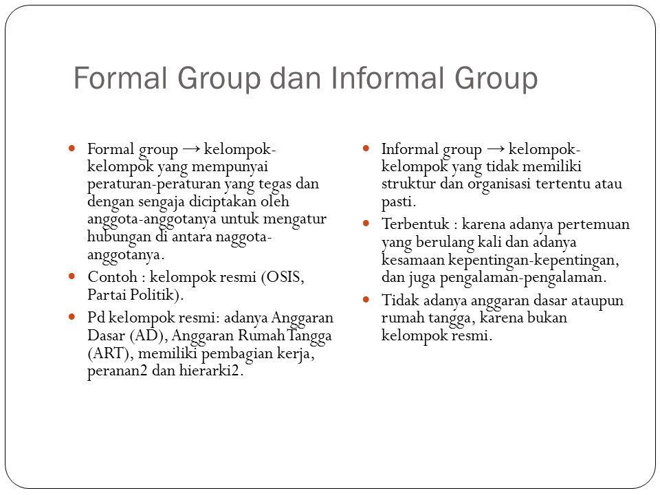 Formal Group dan Informal Group Formal group → kelompok- kelompok yang mempunyai peraturan-peraturan yang tegas dan dengan sengaja diciptakan oleh anggota-anggotanya untuk mengatur hubungan di antara naggota- anggotanya.