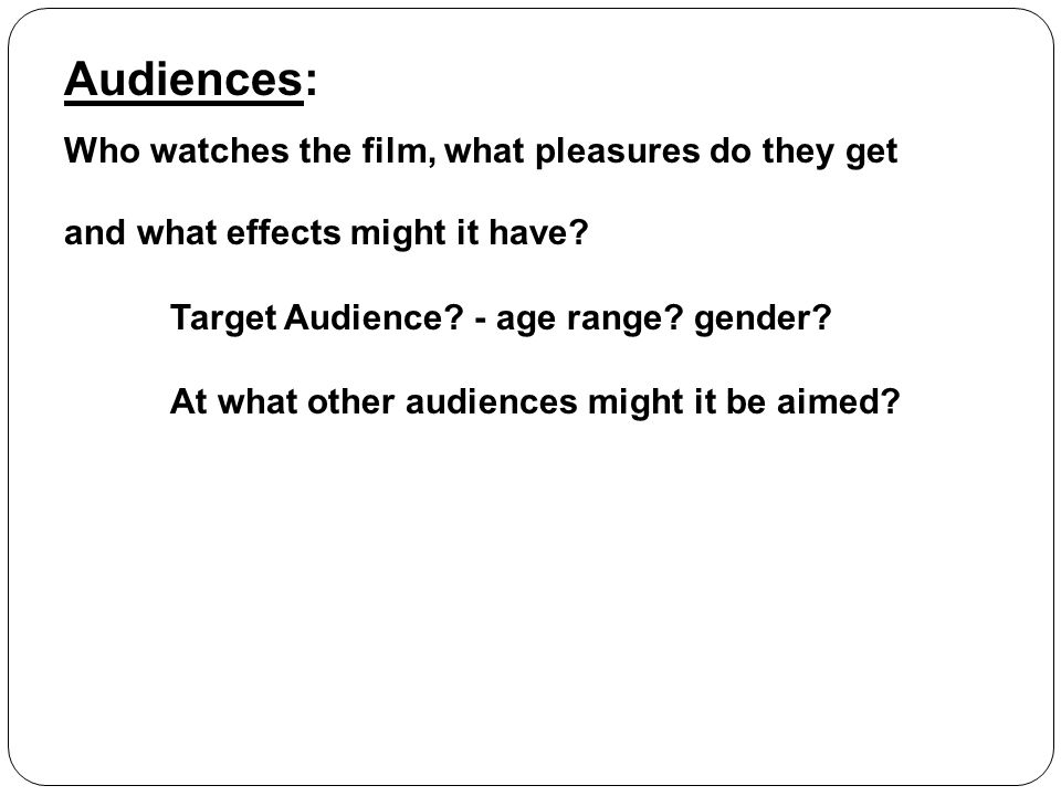Audiences: Who watches the film, what pleasures do they get and what effects might it have? Target Audience? - age range? gender? At what other audien