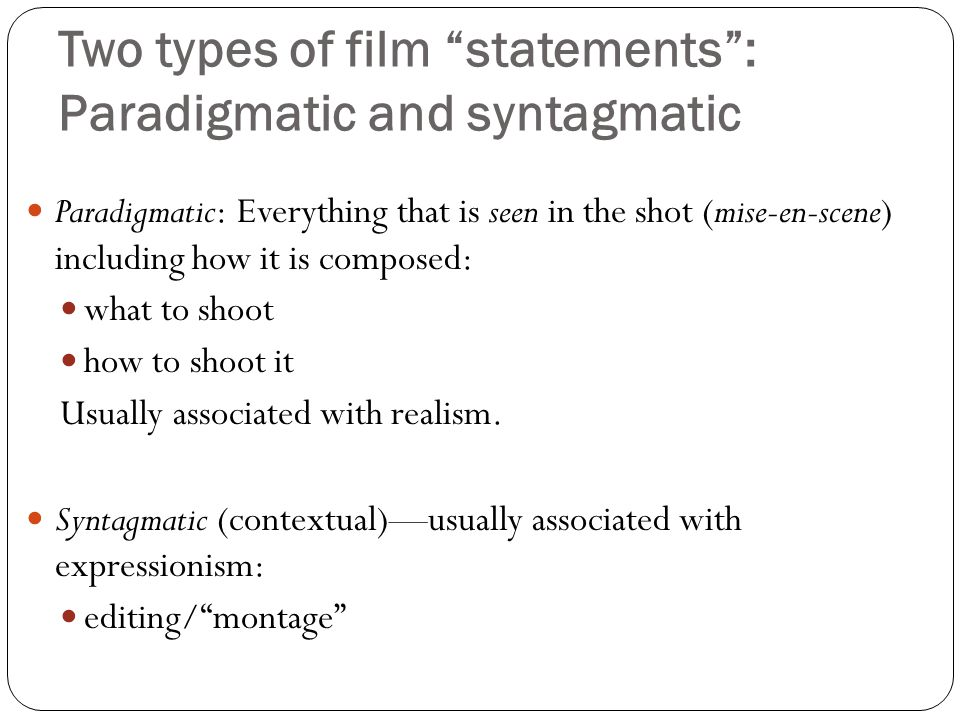 Two types of film statements : Paradigmatic and syntagmatic Paradigmatic: Everything that is seen in the shot (mise-en-scene) including how it is composed: what to shoot how to shoot it Usually associated with realism.