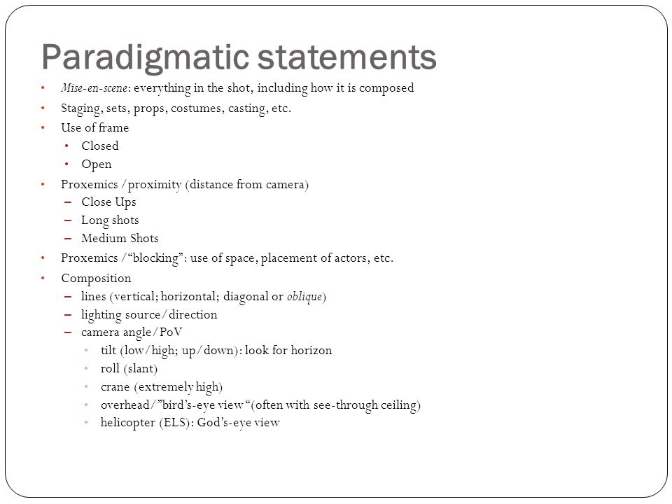 Paradigmatic statements Mise-en-scene: everything in the shot, including how it is composed Staging, sets, props, costumes, casting, etc. Use of frame