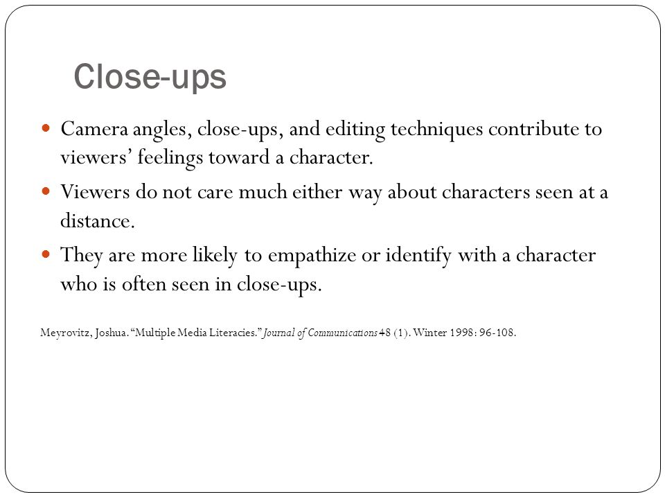 Close-ups Camera angles, close-ups, and editing techniques contribute to viewers' feelings toward a character.