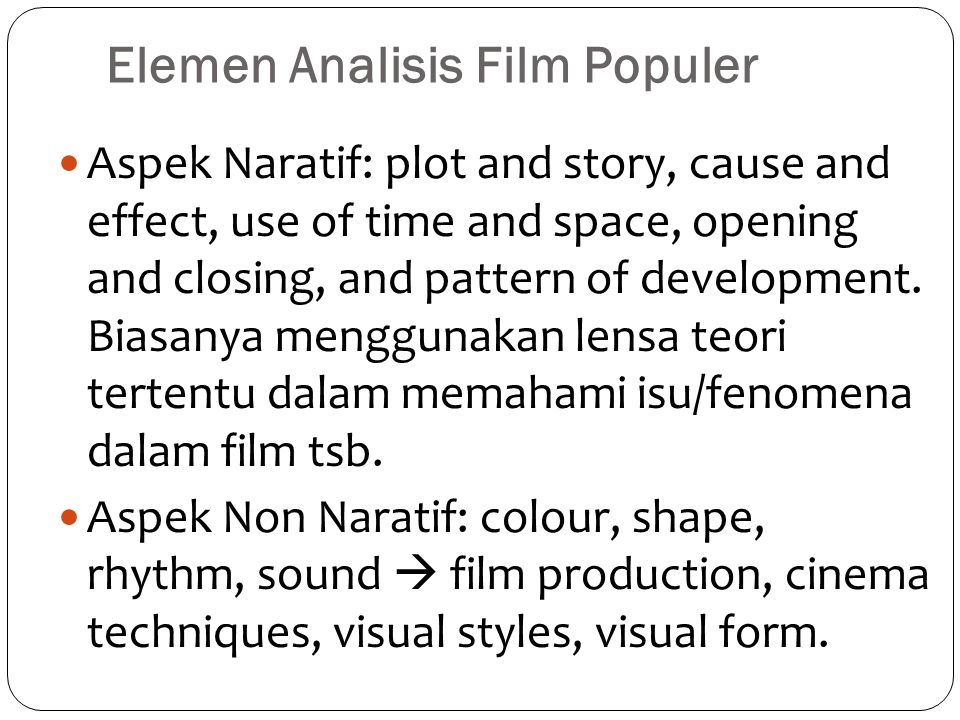 Elemen Analisis Film Populer Aspek Naratif: plot and story, cause and effect, use of time and space, opening and closing, and pattern of development.
