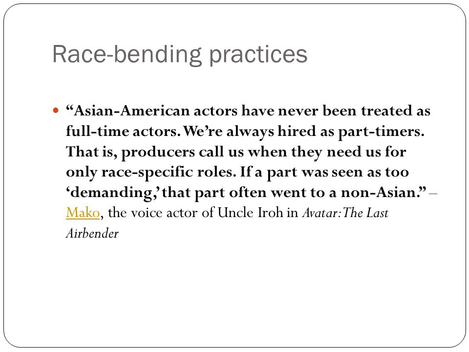 "Race-bending practices ""Asian-American actors have never been treated as full-time actors. We're always hired as part-timers. That is, producers call"