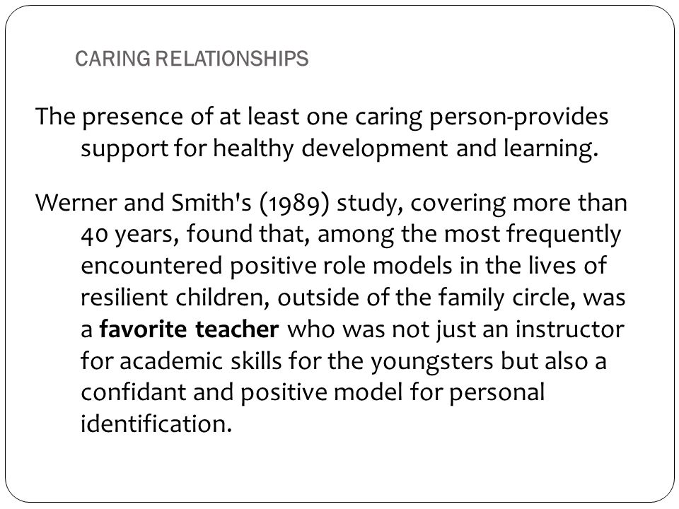 CARING RELATIONSHIPS The presence of at least one caring person-provides support for healthy development and learning. Werner and Smith's (1989) study