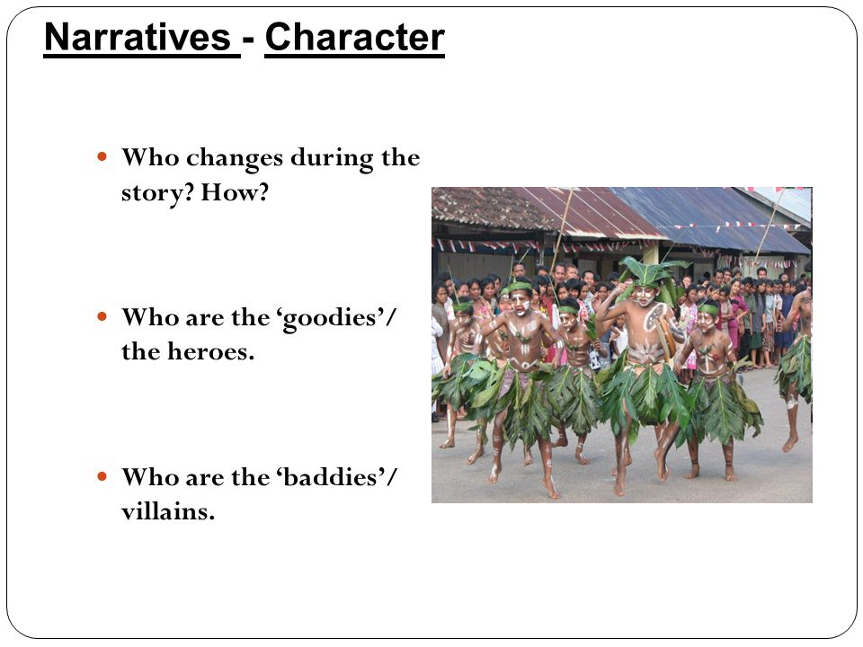 Narratives - Character Who changes during the story? How? Who are the 'goodies'/ the heroes. Who are the 'baddies'/ villains.